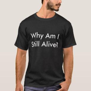 why_am_i_still_alive_t_shirt-r5455d629789f47f09495e22af2c4ce6c_k2gm8_307.jpg